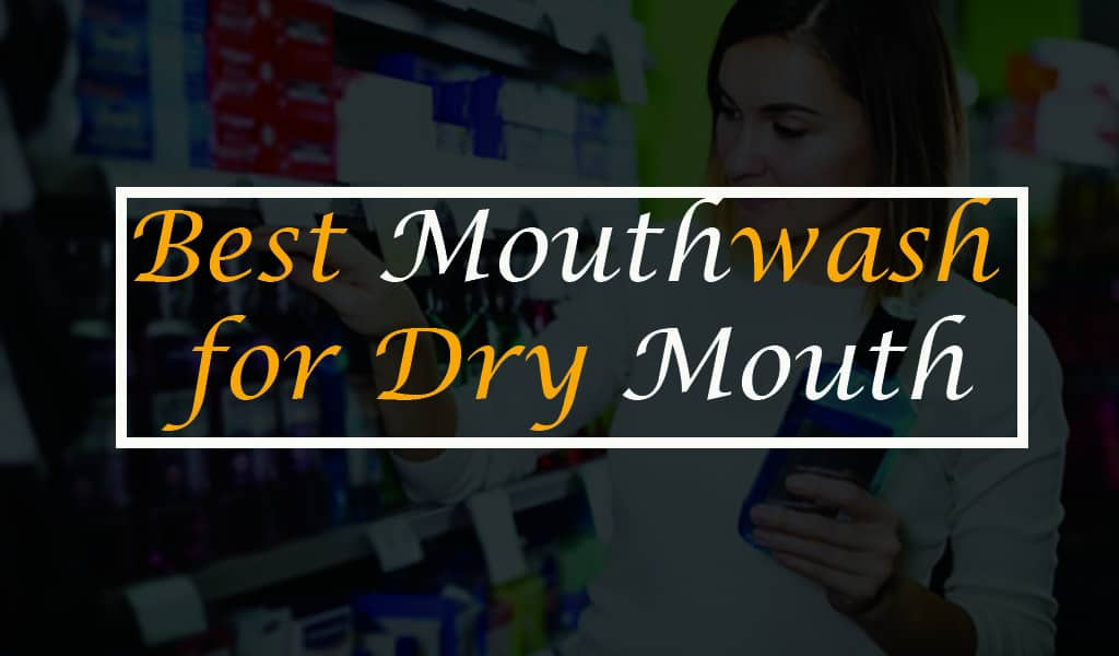 Best mouthwash for Dry Mouth 2020 (Buyer's Guide)
