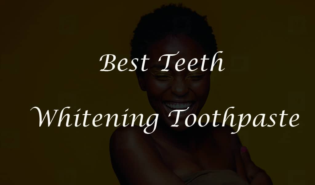 Best Teeth Whitening Toothpaste 2020 (Proven with no side effects)