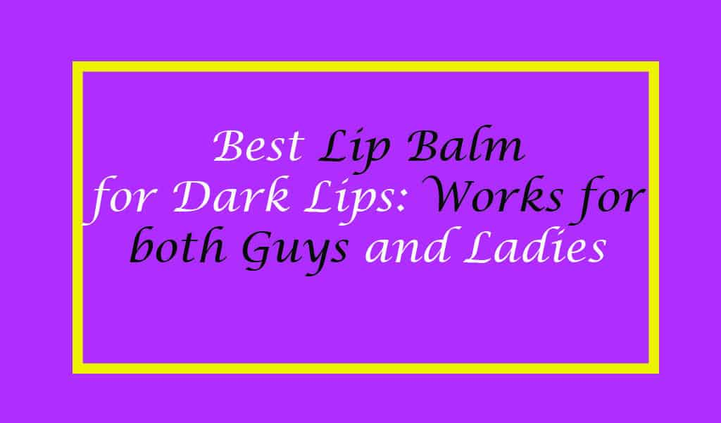 Best Lip Balm for Dark Lips 2020: Works for both Guys and Ladies